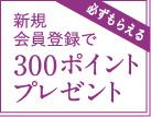 新規会員登録で300ポイントプレゼント
